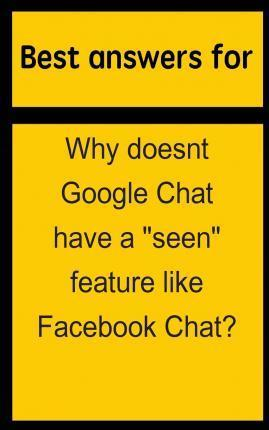 """Best Answers for Why Doesnt Google Chat Have a """"Seen"""" Feature Like Facebook Chat?"""