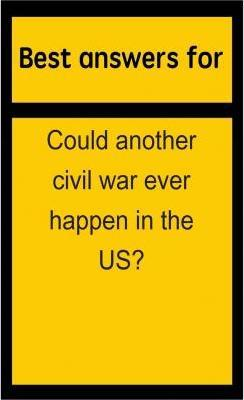 Best Answers for Could Another Civil War Ever Happen in the Us?