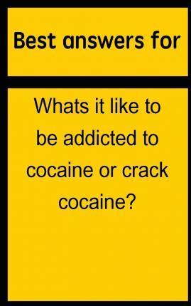 Best Answers for Whats It Like to Be Addicted to Cocaine or Crack Cocaine?