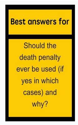 Best Answers for Should the Death Penalty Ever Be Used (If Yes in Which Cases) and Why?