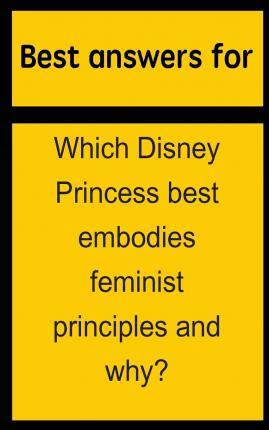 Best Answers for Which Disney Princess Best Embodies Feminist Principles and Why?