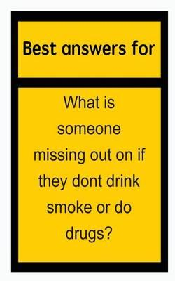 Best Answers for What Is Someone Missing Out on If They Dont Drink Smoke or Do Drugs?