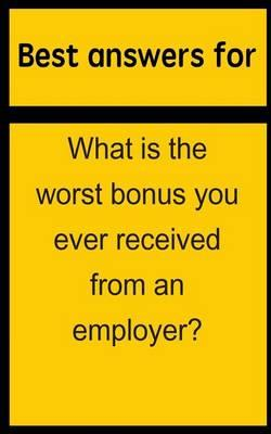 Best Answers for What Is the Worst Bonus You Ever Received from an Employer?