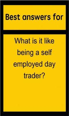 Best Answers for What Is It Like Being a Self Employed Day Trader?