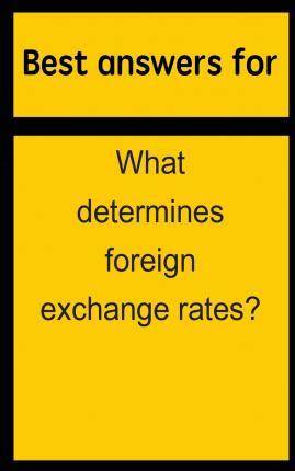 Best Answers for What Determines Foreign Exchange Rates?
