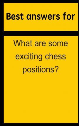 Best Answers for What Are Some Exciting Chess Positions?