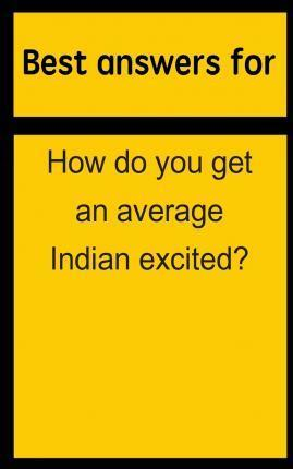 Best Answers for How Do You Get an Average Indian Excited?