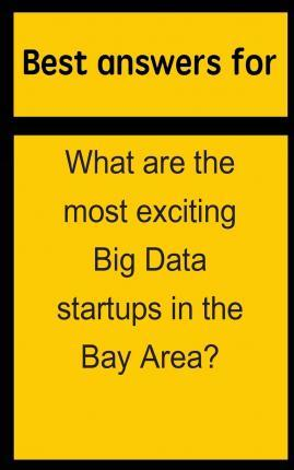 Best Answers for What Are the Most Exciting Big Data Startups in the Bay Area?