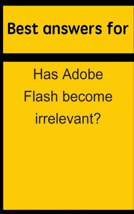 Best Answers for Has Adobe Flash Become Irrelevant?