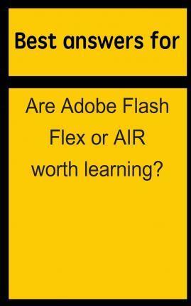 Best Answers for Are Adobe Flash Flex or Air Worth Learning?