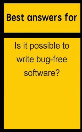Best Answers for Is It Possible to Write Bug-Free Software?