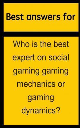 Best Answers for Who Is the Best Expert on Social Gaming Gaming Mechanics or Gaming Dynamics?