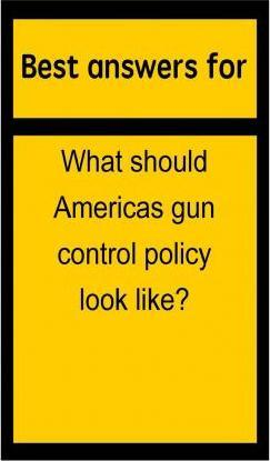 Best Answers for What Should Americas Gun Control Policy Look Like?