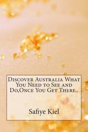 Discover Australia What You Need to See and Do, Once You Get There..
