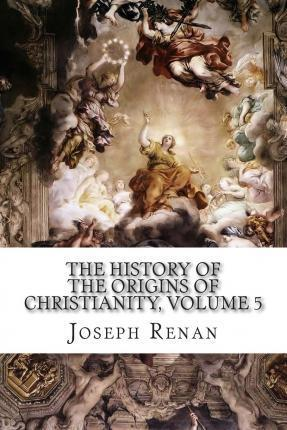 The History of the Origins of Christianity, Volume 5