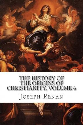 The History of the Origins of Christianity, Volume 6