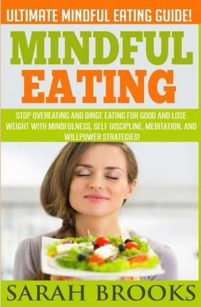 Mindful Eating - Sarah Brooks : Ultimate Mindful Eating Guide! Stop Overeating and Binge Eating for Good and Lose Weight with Mindfulness, Self Discipline, Meditation, and Willpower Strategies!