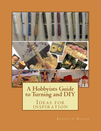 A Hobbyists Guide to Turning and DIY