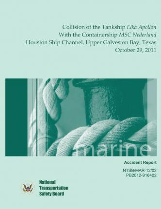 Marine Accident Report Collision of the Tankship Elka Apollon with the Containership Msc Nederland Houston Ship Channel, Upper Galveston Bay, Texas October 29, 2011
