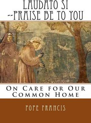 Laudato Si --Praise Be to You