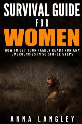 Survival Guide for Women and Families. How to Get Your Family Ready for Any Emergencies in 50 Simple Steps.