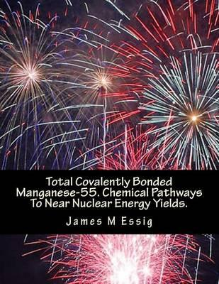 Total Covalently Bonded Manganese-55. Chemical Pathways to Near Nuclear Energy Yields.