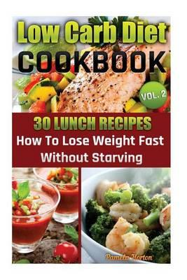 Low Carb Diet Cookbook. Vol. 2. 30 Lunch Recipes. How to Lose Weight Fast Without Starving