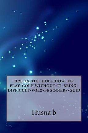 Fire-In-The-Hole-How-To-Play-Golf-Without-It-Being-Difficult-Vol2-Beginners-Guid