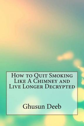 How to Quit Smoking Like a Chimney and Live Longer Decrypted