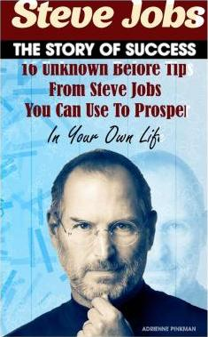 Steve Jobs - The Story of Success. 16 Unknown Before Tips from Steve Jobs You Can Use to Prosper in Your Own Life.