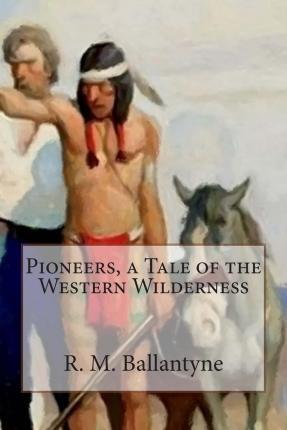 Pioneers, a Tale of the Western Wilderness