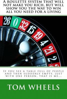 A Roulette System That Will Not Make You Rich, But Will Show You the Way to Win All You Need for a Living