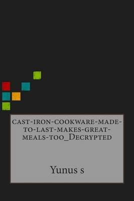 Cast Iron Cookware Made to Last Makes Great Meals Too