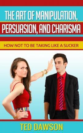 The Art of Manipulation, Persuasion, and Charisma