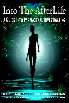 Into the Afterlife a Guide Into Paranormal Investigating