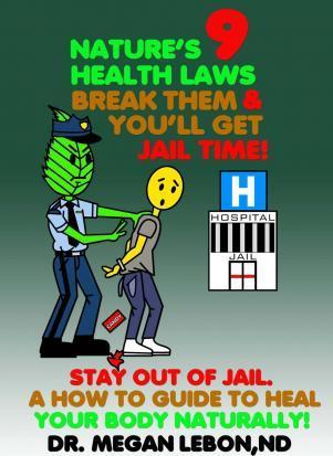 Nature's 9 Health Laws Break Them & You'll Get Jail Time! Stay Out of Jail. a How to Guide to Heal Your Body Naturally!