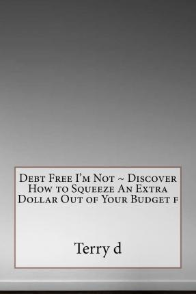 Debt Free I'm Not Discover How to Squeeze an Extra Dollar Out of Your Budget F