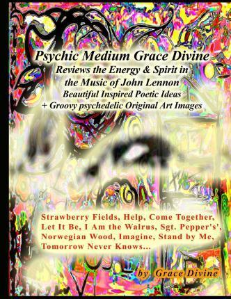 Psychic Medium Grace Divine Reviews the Energy & Spirit in the Music of John Lennon Beautiful Inspired Poetic Ideas + Groovy Psychedelic Original Art Images