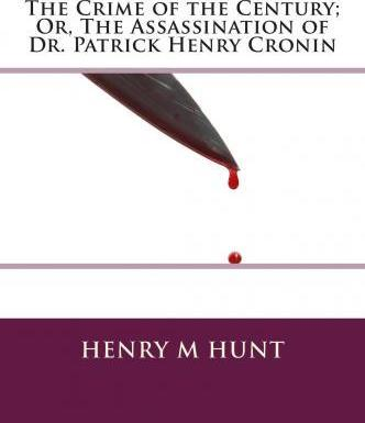 The Crime of the Century; Or, the Assassination of Dr. Patrick Henry Cronin