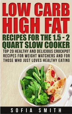 Low Carb High Fat Recipes for the 1.5 - 2 Quarts Slow Cooker Top 30 Healthy and Delicious Crockpot Recipes for Weight Watchers and for Those Who Just Love Healthy Eating