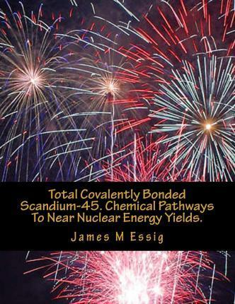 Total Covalently Bonded Scandium-45. Chemical Pathways to Near Nuclear Energy Yields.