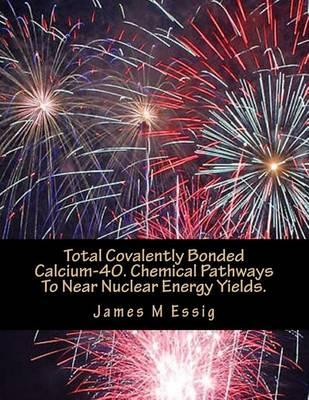 Total Covalently Bonded Calcium-40. Chemical Pathways to Near Nuclear Energy Yields.
