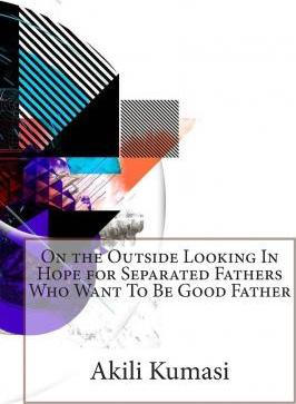 On the Outside Looking in Hope for Separated Fathers Who Want to Be Good Father