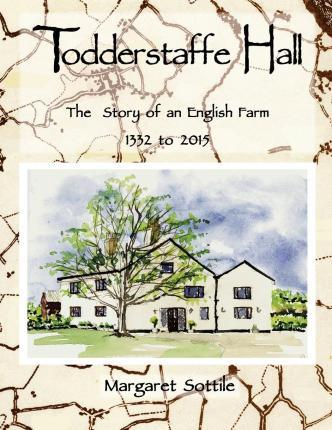 Todderstaffe Hall the Story of an English Farm 1332 to 2015