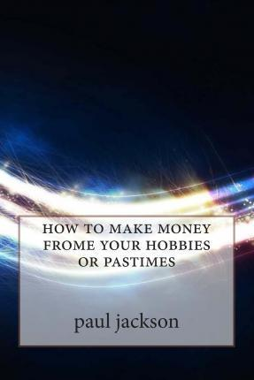 How to Make Money Frome Your Hobbies or Pastimes