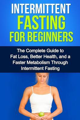 Intermittent Fasting for Beginners : The Complete Guide to Fat Loss, Better Health, and a Faster Metabolism Through Intermittent Fasting