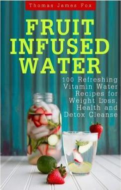Fruit Infused Water : 100 Quick and Easy Vitamin Water Recipes for Weight Loss, Detox and Metabolism Boosting: Vitamin Water, Fruit Infused Water, Natural Herbal Remedies, Detox Diet, Liver Cleanse