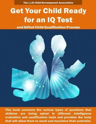 Get Your Child Ready for an IQ Test and for Gifted Child Qualification Process: Gifted and Talented Children Tests Secrets Revealed for the First Time. This Book Uncovers the Various Types of Questions Asked in Different Intelligence Evaluation Tests and
