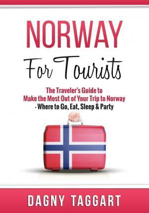Norway  For Tourists - The Traveler's Guide to Make the Most Out of Your Trip to Norway - Where to Go, Eat, Sleep & Party