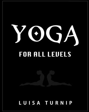 Yoga for All Levels : How to Lose Weight and Stay Healthy Using Yoga with Easy Postures